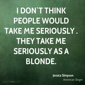 I don`t think people would take me seriously . They take me seriously as a blonde.
