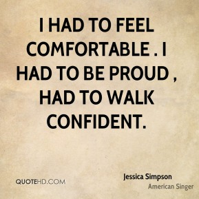 I had to feel comfortable . I had to be proud , had to walk confident.