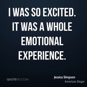Jessica Simpson  - I was so excited. It was a whole emotional experience.