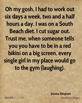 Oh my gosh. I had to work out six days a week, two and a half hours a day. I was on a South Beach diet. I cut sugar out. Trust me, when someone tells you you have to be in a red bikini on a big screen, every single girl in my place would go to the gym (laughing).