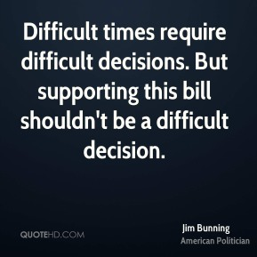 Jim Bunning - Difficult times require difficult decisions. But supporting this bill shouldn't be a difficult decision.