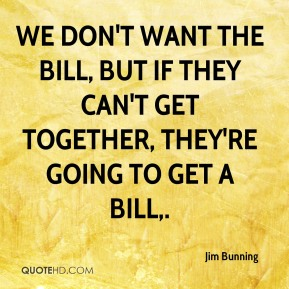 We don't want the bill, but if they can't get together, they're going to get a bill.