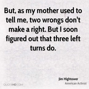 But, as my mother used to tell me, two wrongs don't make a right. But I soon figured out that three left turns do.