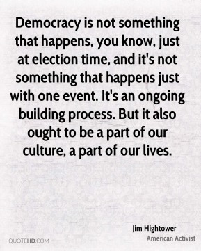 Democracy is not something that happens, you know, just at election time, and it's not something that happens just with one event. It's an ongoing building process. But it also ought to be a part of our culture, a part of our lives.