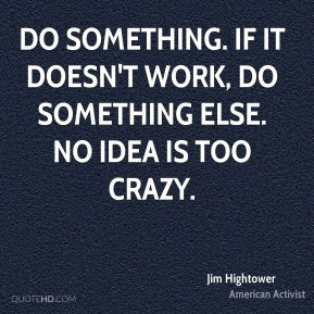 Do something. If it doesn't work, do something else. No idea is too crazy.