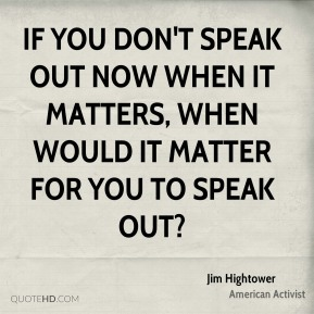 If you don't speak out now when it matters, when would it matter for you to speak out?