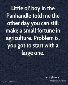 Little ol' boy in the Panhandle told me the other day you can still make a small fortune in agriculture. Problem is, you got to start with a large one.