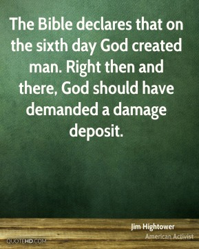 Jim Hightower - The Bible declares that on the sixth day God created man. Right then and there, God should have demanded a damage deposit.