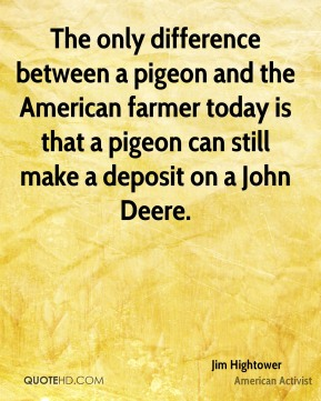 The only difference between a pigeon and the American farmer today is that a pigeon can still make a deposit on a John Deere.