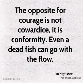 Jim Hightower - The opposite for courage is not cowardice, it is conformity. Even a dead fish can go with the flow.