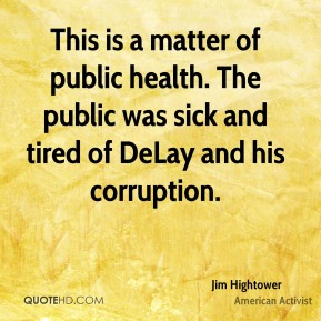 Jim Hightower - This is a matter of public health. The public was sick and tired of DeLay and his corruption.
