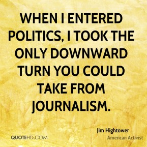 When I entered politics, I took the only downward turn you could take from journalism.