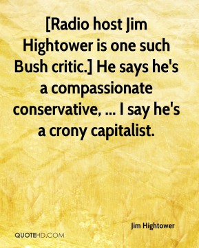 Jim Hightower  - [Radio host Jim Hightower is one such Bush critic.] He says he's a compassionate conservative, ... I say he's a crony capitalist.