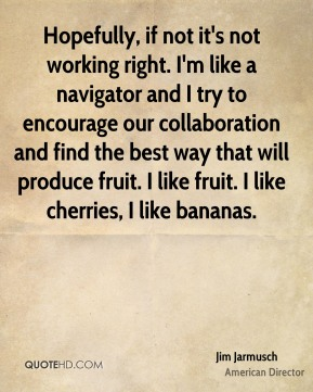 Jim Jarmusch - Hopefully, if not it's not working right. I'm like a navigator and I try to encourage our collaboration and find the best way that will produce fruit. I like fruit. I like cherries, I like bananas.