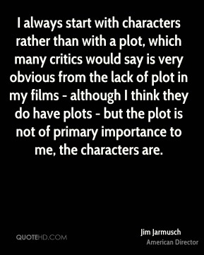 I always start with characters rather than with a plot, which many critics would say is very obvious from the lack of plot in my films - although I think they do have plots - but the plot is not of primary importance to me, the characters are.