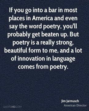 If you go into a bar in most places in America and even say the word poetry, you'll probably get beaten up. But poetry is a really strong, beautiful form to me, and a lot of innovation in language comes from poetry.