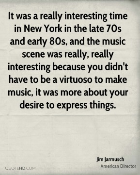 It was a really interesting time in New York in the late 70s and early 80s, and the music scene was really, really interesting because you didn't have to be a virtuoso to make music, it was more about your desire to express things.