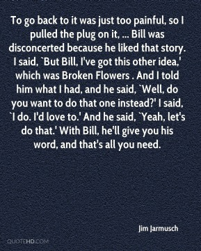 Jim Jarmusch  - To go back to it was just too painful, so I pulled the plug on it, ... Bill was disconcerted because he liked that story. I said, `But Bill, I've got this other idea,' which was Broken Flowers . And I told him what I had, and he said, `Well, do you want to do that one instead?' I said, `I do. I'd love to.' And he said, `Yeah, let's do that.' With Bill, he'll give you his word, and that's all you need.