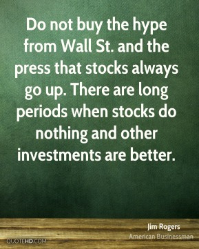 Jim Rogers - Do not buy the hype from Wall St. and the press that stocks always go up. There are long periods when stocks do nothing and other investments are better.
