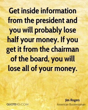 Get inside information from the president and you will probably lose half your money. If you get it from the chairman of the board, you will lose all of your money.