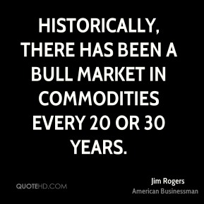 Jim Rogers - Historically, there has been a bull market in commodities every 20 or 30 years.