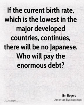 Jim Rogers - If the current birth rate, which is the lowest in the major developed countries, continues, there will be no Japanese. Who will pay the enormous debt?