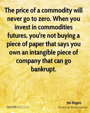 Jim Rogers - The price of a commodity will never go to zero. When you invest in commodities futures, you're not buying a piece of paper that says you own an intangible piece of company that can go bankrupt.