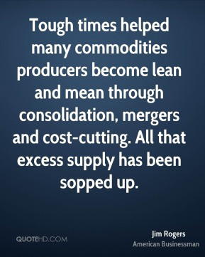 Jim Rogers - Tough times helped many commodities producers become lean and mean through consolidation, mergers and cost-cutting. All that excess supply has been sopped up.