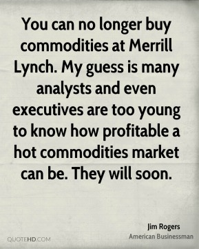 You can no longer buy commodities at Merrill Lynch. My guess is many analysts and even executives are too young to know how profitable a hot commodities market can be. They will soon.