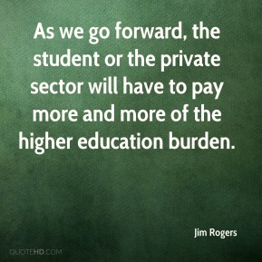 Jim Rogers  - As we go forward, the student or the private sector will have to pay more and more of the higher education burden.