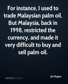Jim Rogers  - For instance, I used to trade Malaysian palm oil. But Malaysia, back in 1998, restricted the currency, and made it very difficult to buy and sell palm oil.