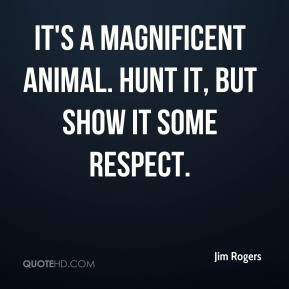Jim Rogers  - It's a magnificent animal. Hunt it, but show it some respect.