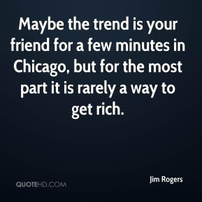 Jim Rogers  - Maybe the trend is your friend for a few minutes in Chicago, but for the most part it is rarely a way to get rich.