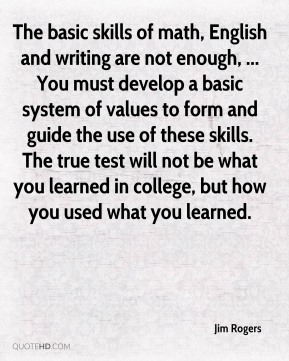 Jim Rogers  - The basic skills of math, English and writing are not enough, ... You must develop a basic system of values to form and guide the use of these skills. The true test will not be what you learned in college, but how you used what you learned.