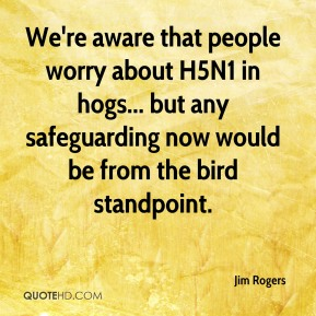 We're aware that people worry about H5N1 in hogs... but any safeguarding now would be from the bird standpoint.