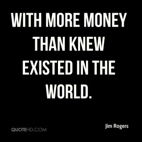 with more money than knew existed in the world.