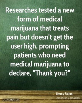 "Jimmy Fallon - Researches tested a new form of medical marijuana that treats pain but doesn't get the user high, prompting patients who need medical marijuana to declare, ""Thank you?"""