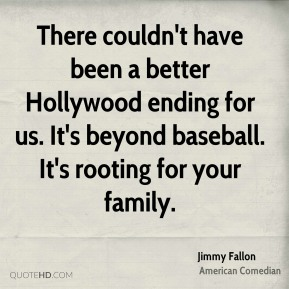 Jimmy Fallon - There couldn't have been a better Hollywood ending for us. It's beyond baseball. It's rooting for your family.