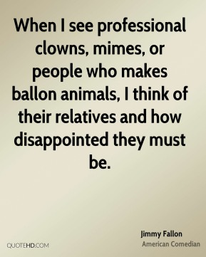 Jimmy Fallon - When I see professional clowns, mimes, or people who makes ballon animals, I think of their relatives and how disappointed they must be.