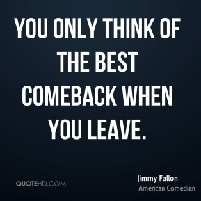 You only think of the best comeback when you leave.