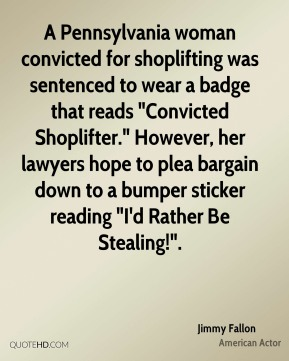 "Jimmy Fallon  - A Pennsylvania woman convicted for shoplifting was sentenced to wear a badge that reads ""Convicted Shoplifter."" However, her lawyers hope to plea bargain down to a bumper sticker reading ""I'd Rather Be Stealing!""."