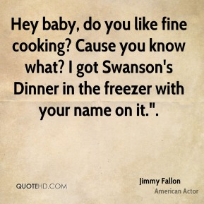 """Hey baby, do you like fine cooking? Cause you know what? I got Swanson's Dinner in the freezer with your name on it.""""."""