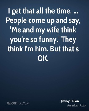 Jimmy Fallon  - I get that all the time, ... People come up and say, 'Me and my wife think you're so funny.' They think I'm him. But that's OK.