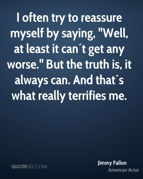 """Jimmy Fallon  - I often try to reassure myself by saying, """"Well, at least it can´t get any worse."""" But the truth is, it always can. And that´s what really terrifies me."""