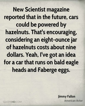 Jimmy Fallon  - New Scientist magazine reported that in the future, cars could be powered by hazelnuts. That's encouraging, considering an eight-ounce jar of hazelnuts costs about nine dollars. Yeah, I've got an idea for a car that runs on bald eagle heads and Faberge eggs.