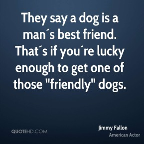 """They say a dog is a man´s best friend. That´s if you´re lucky enough to get one of those """"friendly"""" dogs."""