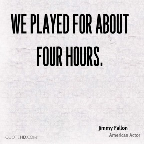 We played for about four hours.