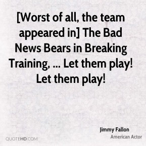 [Worst of all, the team appeared in] The Bad News Bears in Breaking Training, ... Let them play! Let them play!