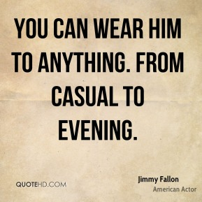 YOU can wear him to anything. From casual to evening.