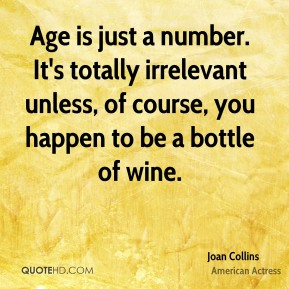 Joan Collins - Age is just a number. It's totally irrelevant unless, of course, you happen to be a bottle of wine.